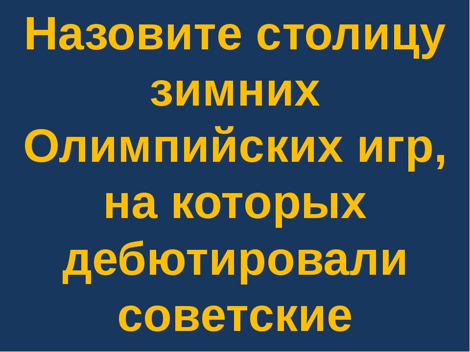 Назовите столицу зимних Олимпийских игр, на которых дебютировали советские ол...