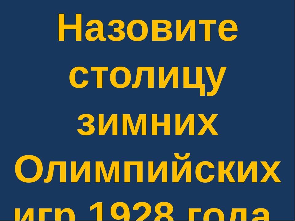 Назовите столицу зимних Олимпийских игр 1928 года.