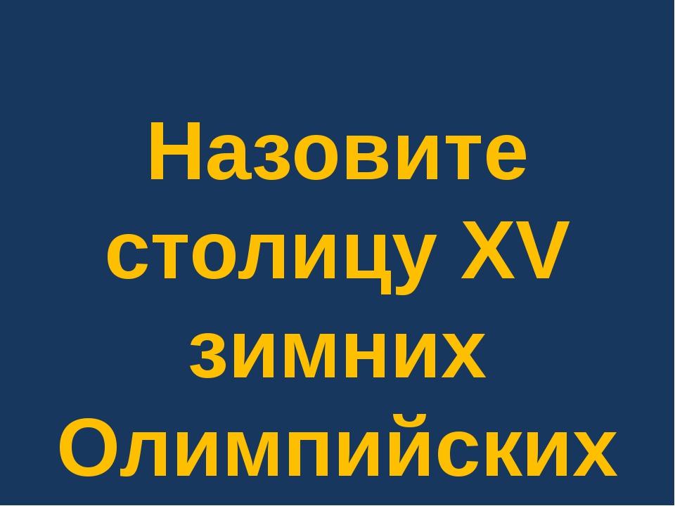 Назовите столицу XV зимних Олимпийских игр.