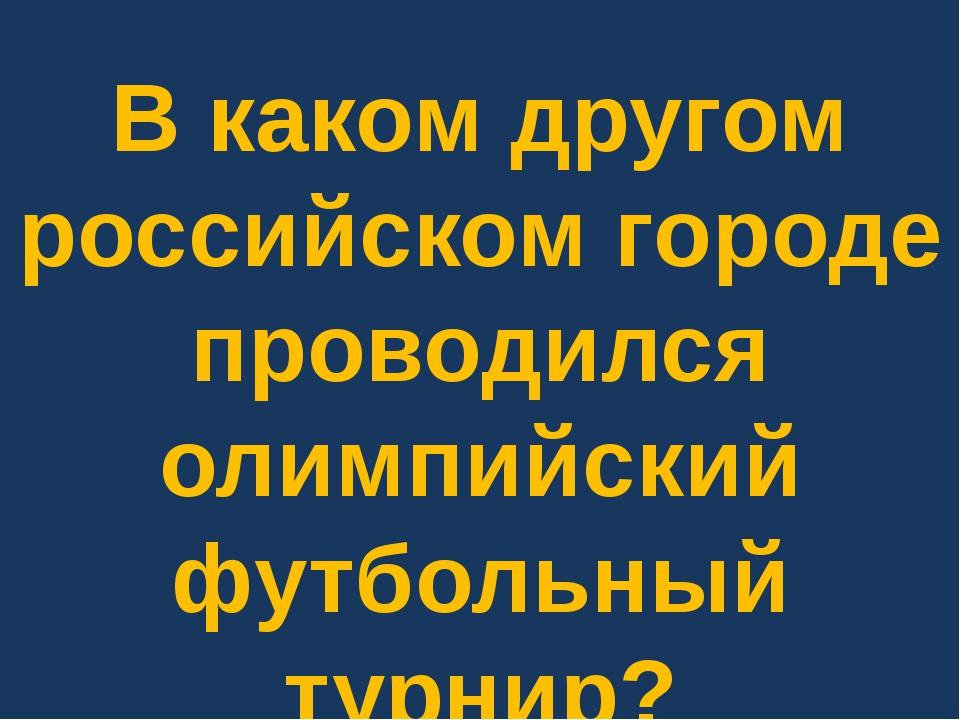 В каком другом российском городе проводился олимпийский футбольный турнир?