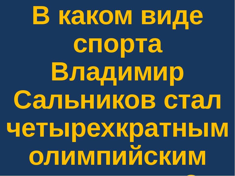 В каком виде спорта Владимир Сальников стал четырехкратным олимпийским чемпио...
