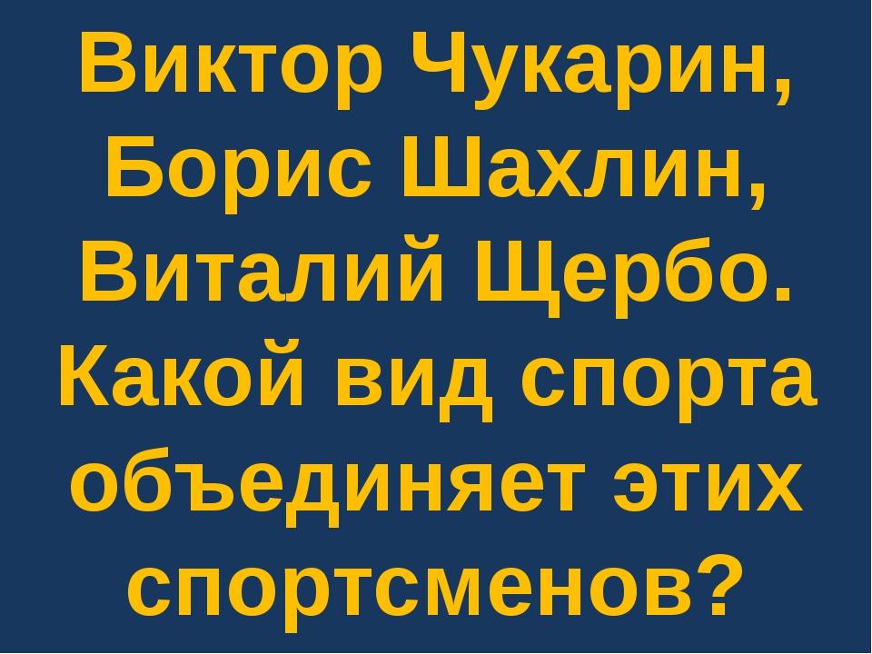 Виктор Чукарин, Борис Шахлин, Виталий Щербо. Какой вид спорта объединяет этих...