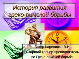 История развития греко-римской борьбы Автор:Карелидзе Э.И. Старший тренер-пре