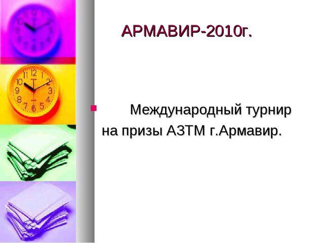 АРМАВИР-2010г. Международный турнир на призы АЗТМ г.Армавир.