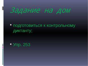 Задание на дом подготовиться к контрольному диктанту; Упр. 253