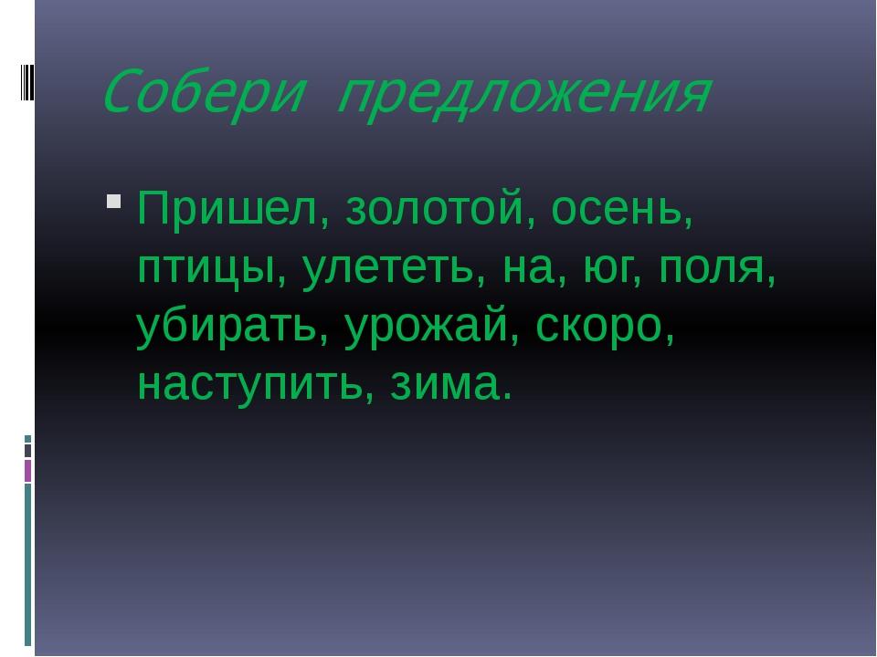 Собери предложения Пришел, золотой, осень, птицы, улететь, на, юг, поля, убир...