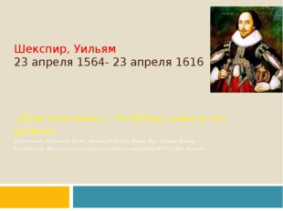 Шекспир, Уильям 23 апреля 1564- 23 апреля 1616 «Душа века нашего… да будешь с