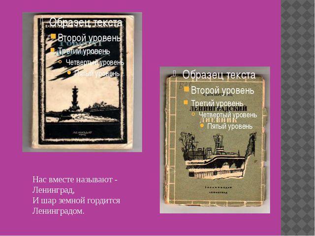 Нас вместе называют - Ленинград, И шар земной гордится Ленинградом.