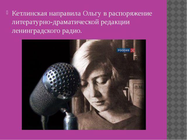 Кетлинская направила Ольгу в распоряжение литературно-драматической редакции...