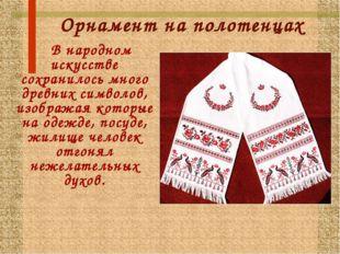 Орнамент на полотенцах В народном искусстве сохранилось много древних символо