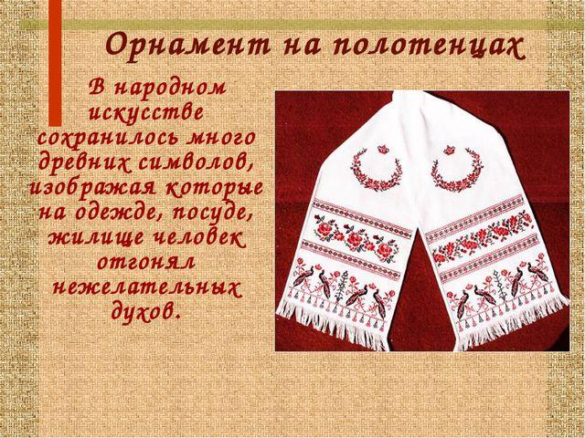 Орнамент на полотенцах В народном искусстве сохранилось много древних символо...