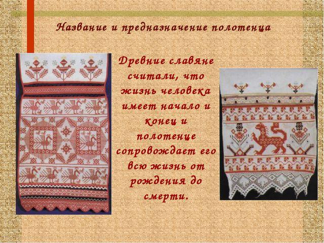 Название и предназначение полотенца Древние славяне считали, что жизнь челове...
