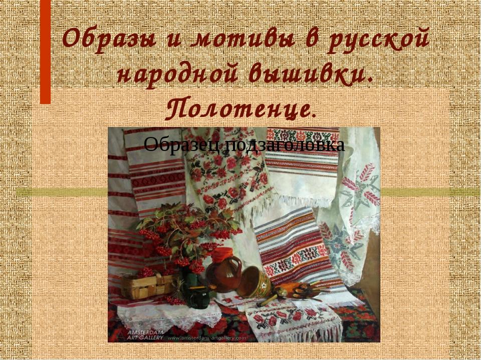 Образы и мотивы в русской народной вышивки. Полотенце.