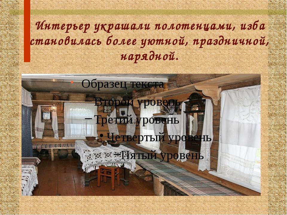 Интерьер украшали полотенцами, изба становилась более уютной, праздничной, на...