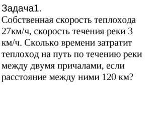 Задача1. Собственная скорость теплохода 27км/ч, скорость течения реки 3 км/ч.