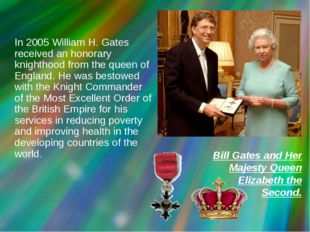 In 2005 William H. Gates received an honorary knighthood from the queen of E