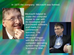 In 1975 the company Microsoft was formed. Microsoft helped to make the comput