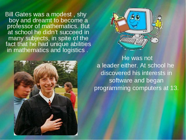 Bill Gates was a modest , shy boy and dreamt to become a professor of mathem...