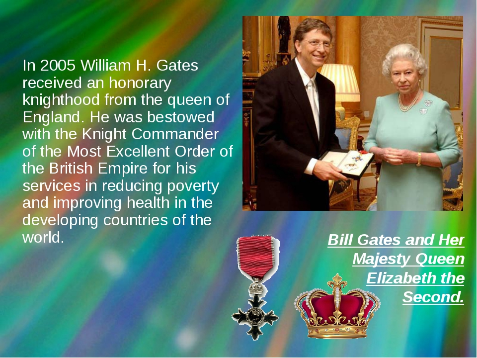 In 2005 William H. Gates received an honorary knighthood from the queen of E...