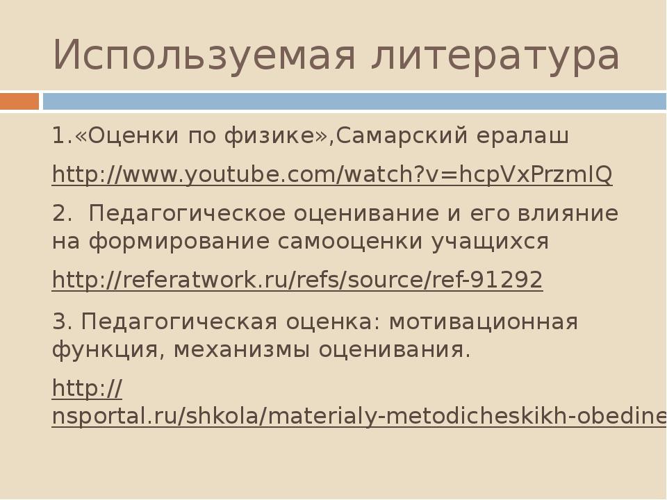 Используемая литература 1.«Оценки по физике»,Самарский ералаш http://www.yout...
