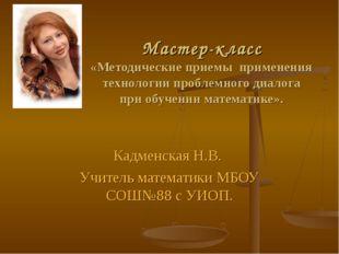 Кадменская Н.В. Учитель математики МБОУ СОШ№88 с УИОП. Мастер-класс «Методиче