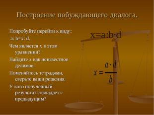 Построение побуждающего диалога. Попробуйте перейти к виду: a: b=x: d. Чем яв