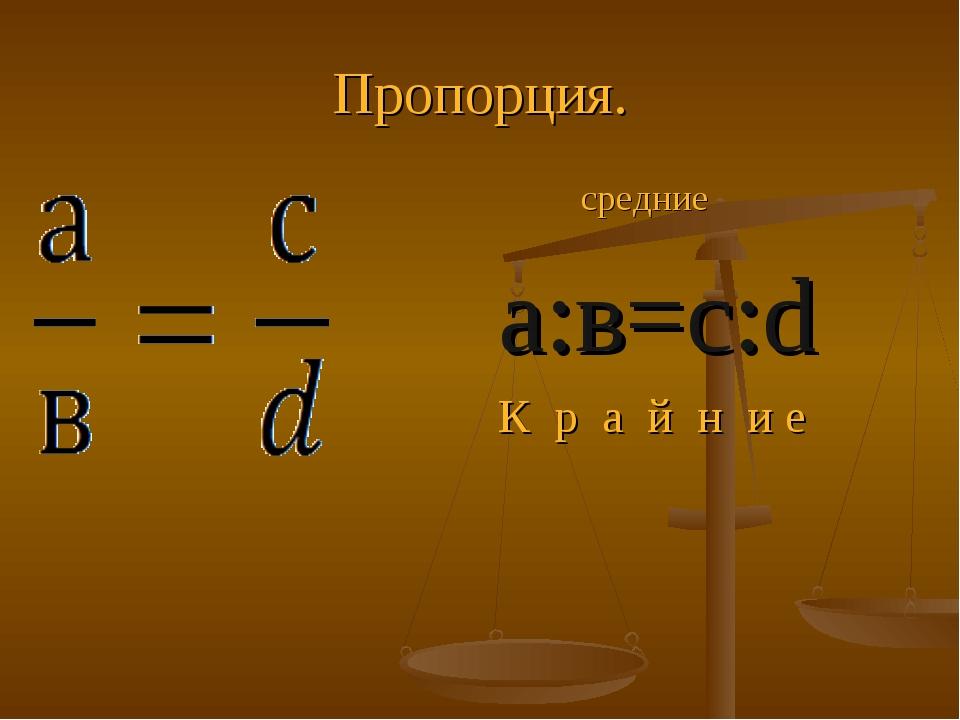 Пропорция. средние а:в=с:d К р а й н и е