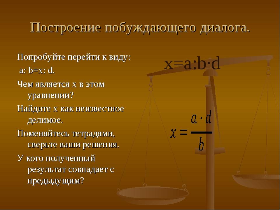 Построение побуждающего диалога. Попробуйте перейти к виду: a: b=x: d. Чем яв...