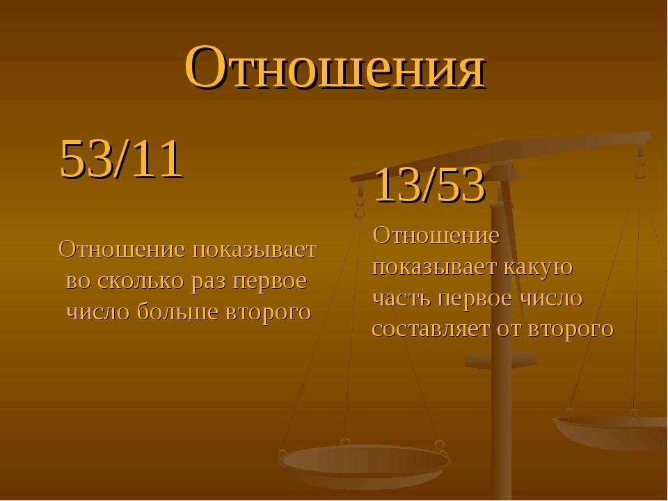 Отношения 53/11 Отношение показывает во сколько раз первое число больше второ...