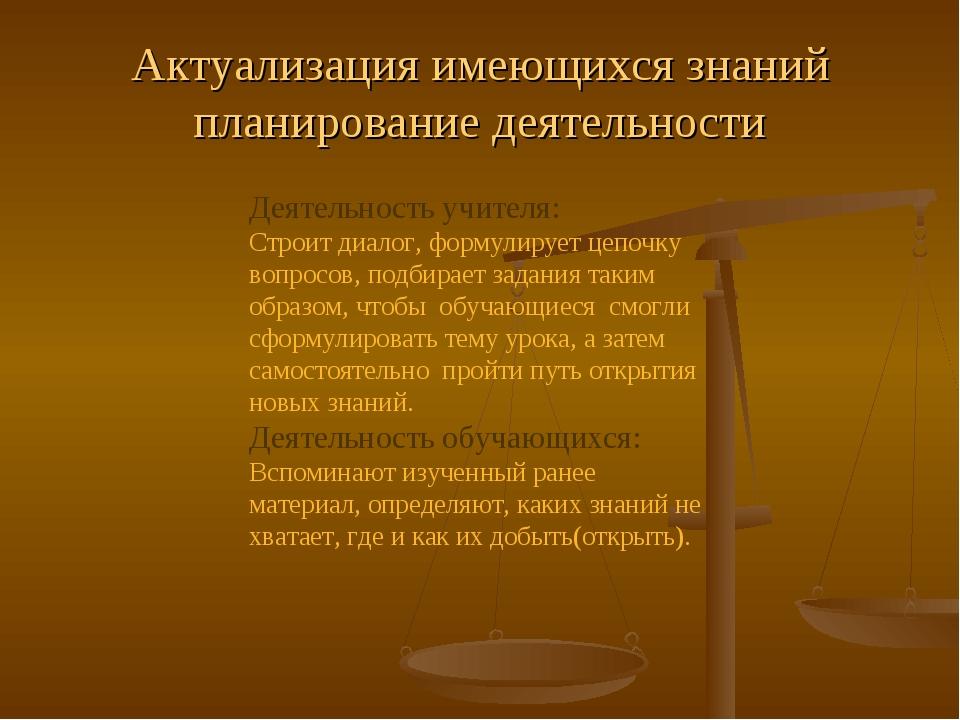 Актуализация имеющихся знаний планирование деятельности Деятельность учителя:...