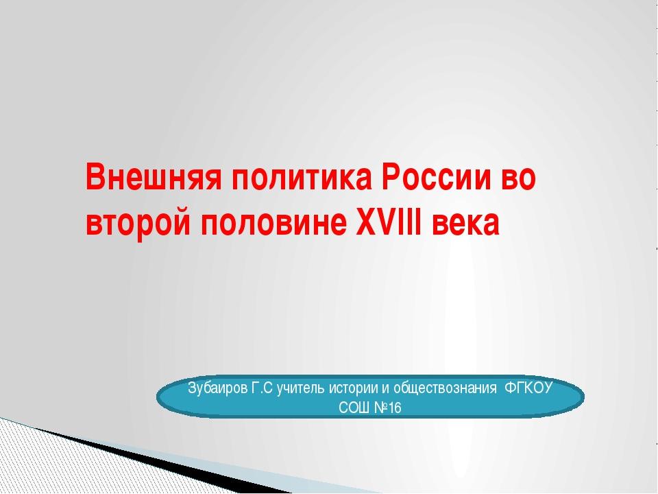Внешняя политика России во второй половине XVIII века Зубаиров Г.С учитель ис...