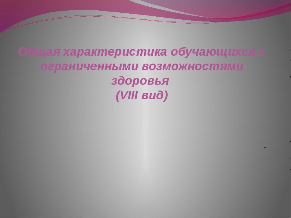 Общая характеристика обучающихся с ограниченными возможностями здоровья (VIII...