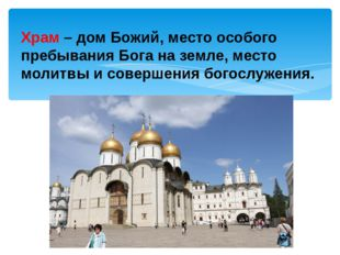 Храм –дом Божий, место особого пребывания Бога на земле, место молитвы и со