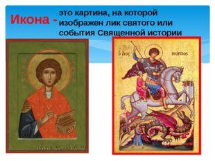 Икона - это картина, на которой изображен лик святого или события Священной