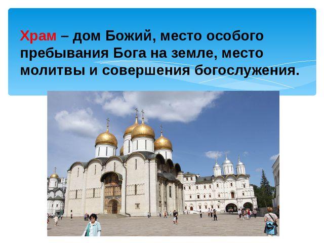 Храм –дом Божий, место особого пребывания Бога на земле, место молитвы и со...