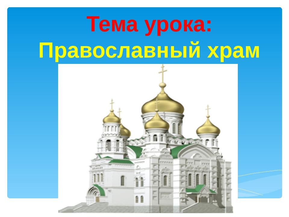 Тема урока: Православный храм