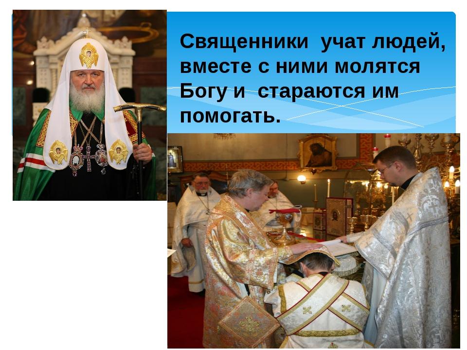 Священники учат людей, вместе с ними молятся Богу и стараются им помогать.
