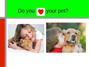 Do you your pet?