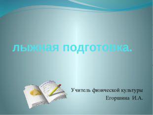 лыжная подготовка. Учитель физической культуры Егоршина И.А.