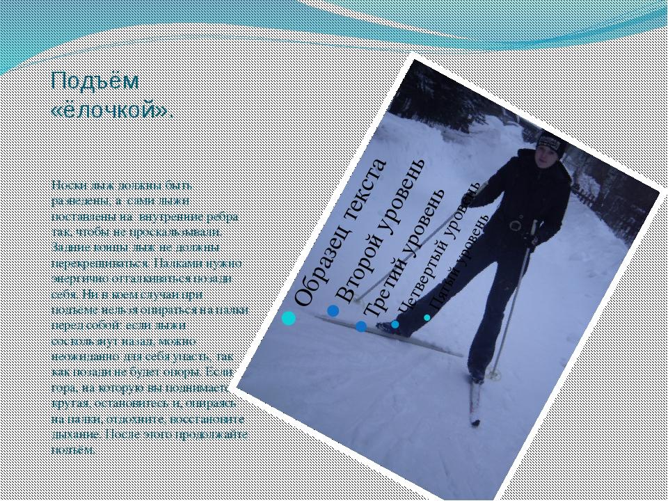 Подъём «ёлочкой». Носки лыж должны быть разведены, а сами лыжи поставлены на...