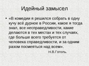 Идейный замысел «В комедии я решился собрать в одну кучу всё дурное в России,