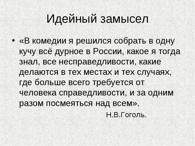 Идейный замысел «В комедии я решился собрать в одну кучу всё дурное в России,...
