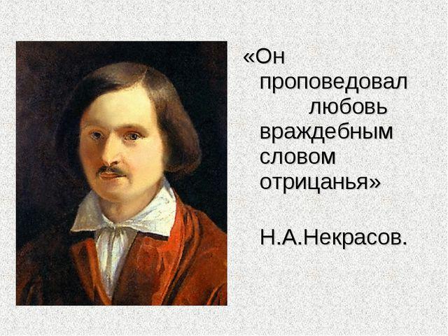 «Он проповедовал  любовь враждебным словом отрицанья» Н.А.Некрасов.