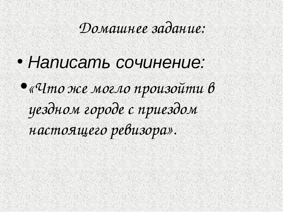 Домашнее задание: Написать сочинение: «Что же могло произойти в уездном город...