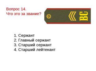 Вопрос 14. Что это за звание? 1. Сержант 2. Главный сержант 3. Старший сержан