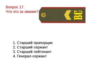 Вопрос 17. Что это за звание? 1. Старший прапорщик 2. Старший сержант 3. Стар
