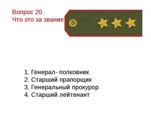 Вопрос 20. Что это за звание? 1. Генерал- полковник 2. Старший прапорщик 3. Г