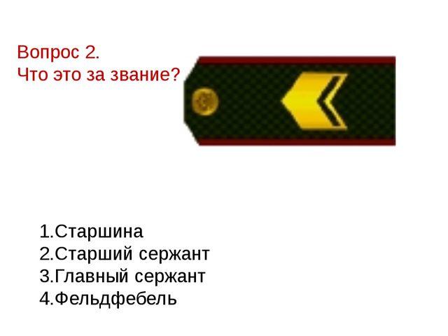 Вопрос 2. Что это за звание?  1.Старшина 2.Старший сержант 3.Главный серж...