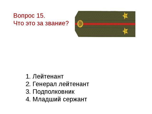 Вопрос 15. Что это за звание? 1. Лейтенант 2. Генерал лейтенант 3. Подполковн...