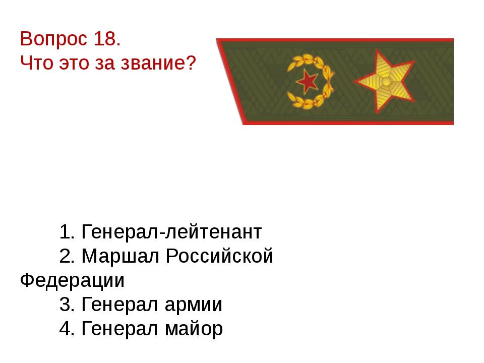 Вопрос 18. Что это за звание? 1. Генерал-лейтенант 2. Маршал Российской Федер...